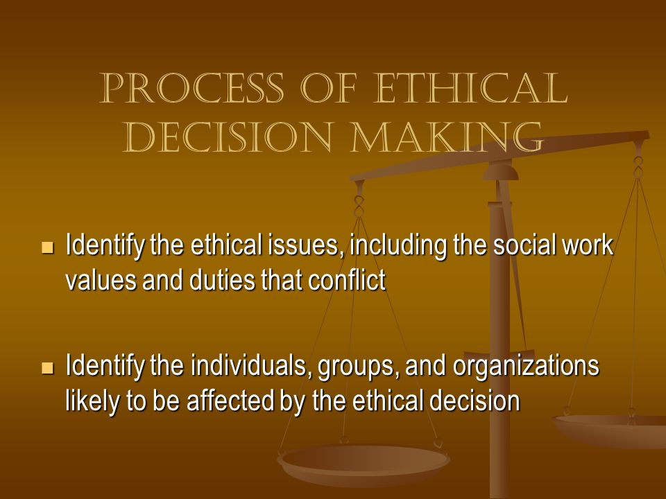 Process of Ethical Decision Making Identify the ethical issues, including the social work values and duties that conflict Identify the ethical issues,