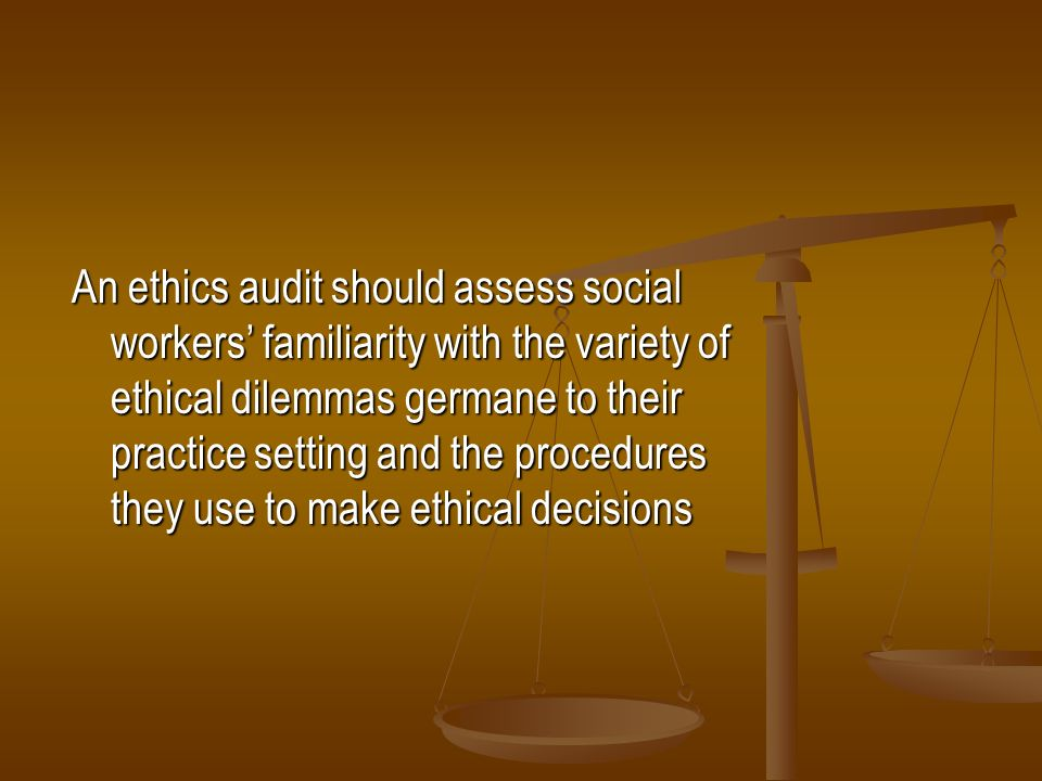 An ethics audit should assess social workers familiarity with the variety of ethical dilemmas germane to their practice setting and the procedures the
