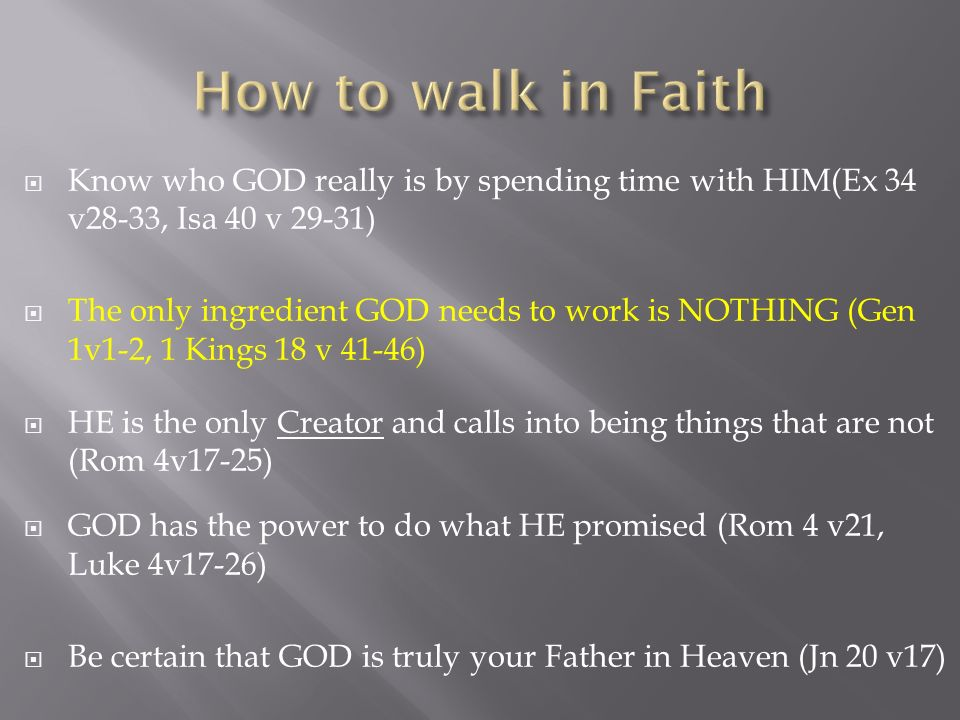 Know who GOD really is by spending time with HIM(Ex 34 v28-33, Isa 40 v 29-31) The only ingredient GOD needs to work is NOTHING (Gen 1v1-2, 1 Kings 18 v 41-46) HE is the only Creator and calls into being things that are not (Rom 4v17-25) GOD has the power to do what HE promised (Rom 4 v21, Luke 4v17-26) Be certain that GOD is truly your Father in Heaven (Jn 20 v17)