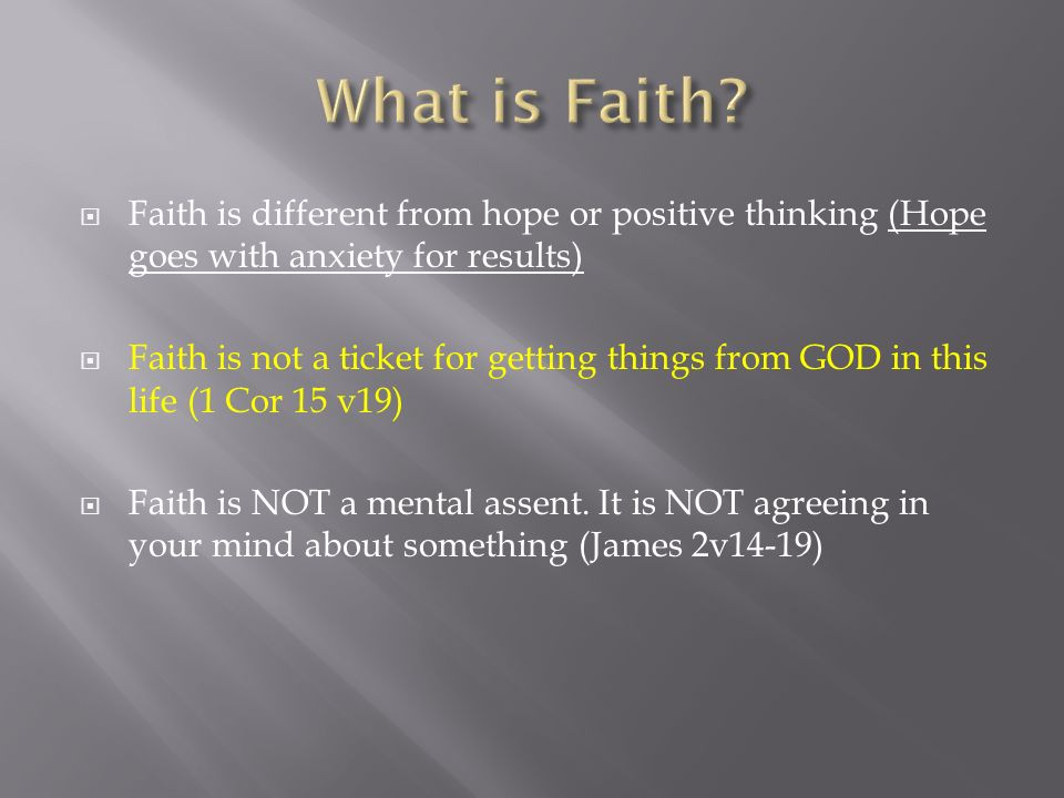 Faith is different from hope or positive thinking (Hope goes with anxiety for results) Faith is not a ticket for getting things from GOD in this life (1 Cor 15 v19) Faith is NOT a mental assent.