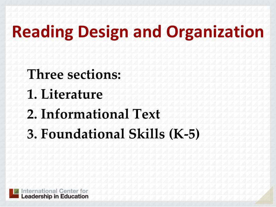Reading Design and Organization Three sections: 1. Literature 2. Informational Text 3. Foundational Skills (K-5)