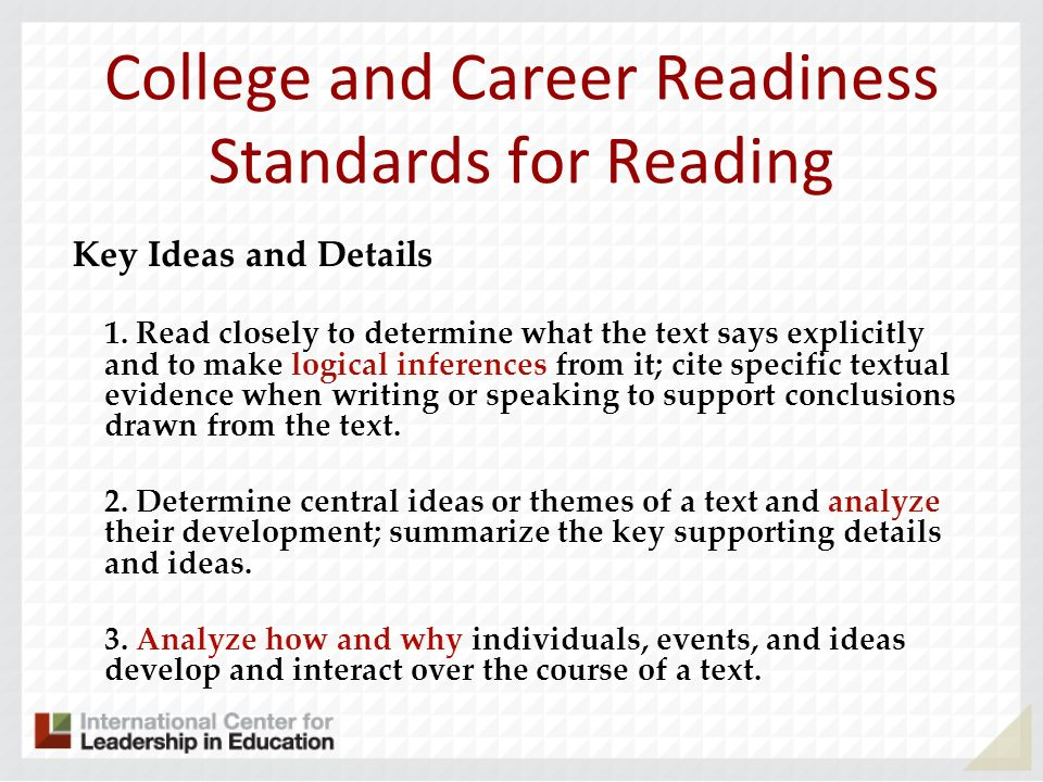 College and Career Readiness Standards for Reading Key Ideas and Details 1. Read closely to determine what the text says explicitly and to make logica