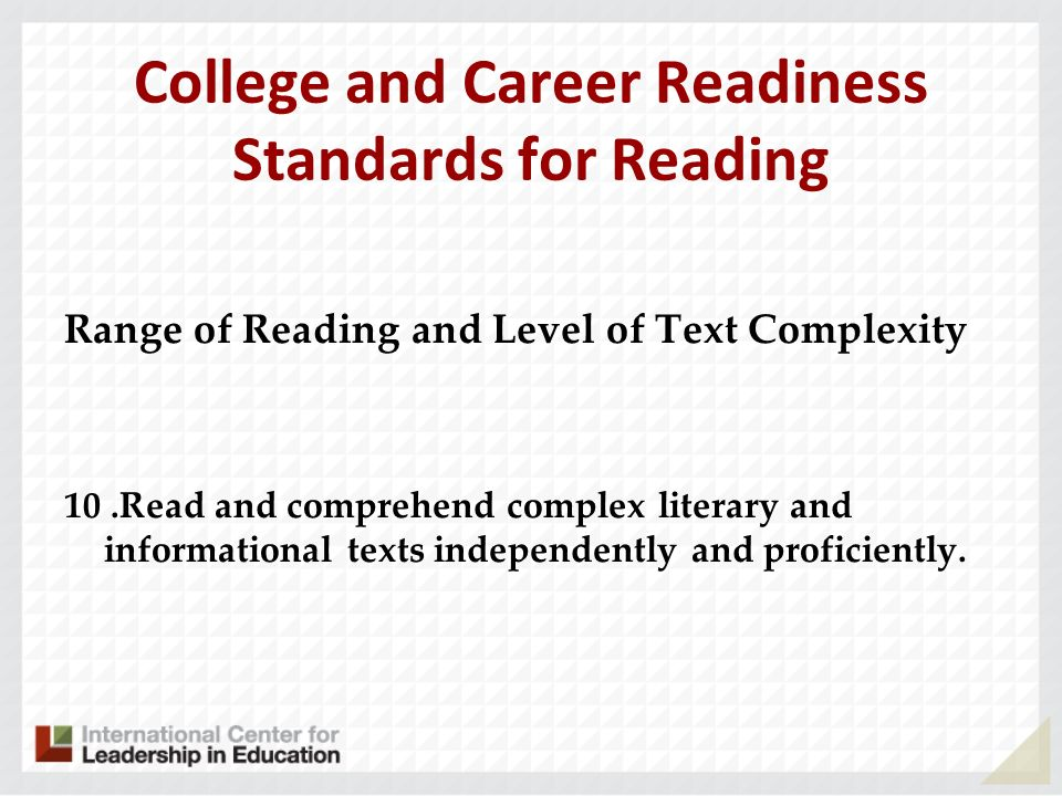 College and Career Readiness Standards for Reading Range of Reading and Level of Text Complexity 10.Read and comprehend complex literary and informati