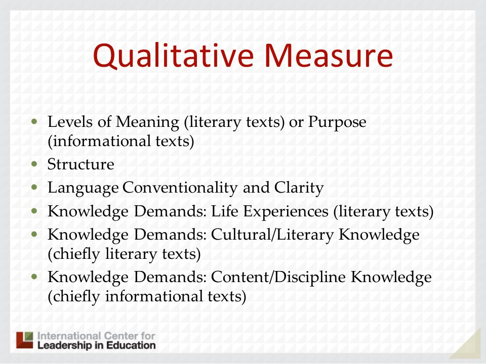 Qualitative Measure Levels of Meaning (literary texts) or Purpose (informational texts) Structure Language Conventionality and Clarity Knowledge Deman