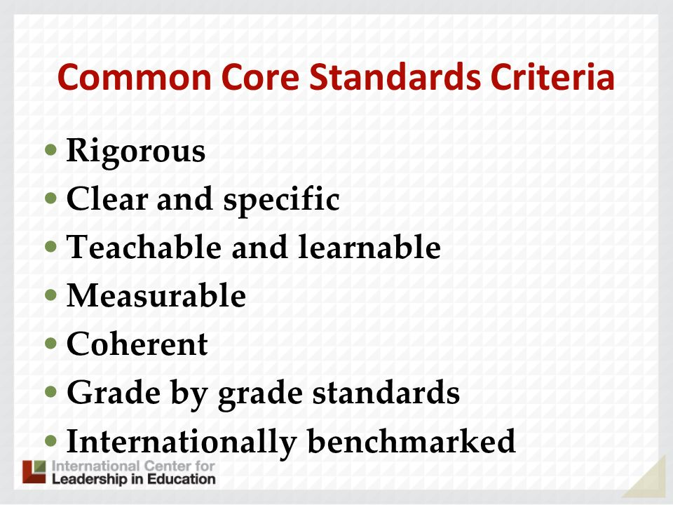 Common Core Standards Criteria Rigorous Clear and specific Teachable and learnable Measurable Coherent Grade by grade standards Internationally benchm