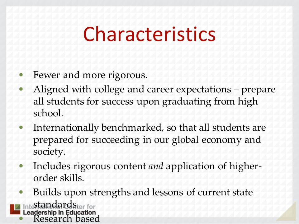 Characteristics Fewer and more rigorous. Aligned with college and career expectations – prepare all students for success upon graduating from high sch