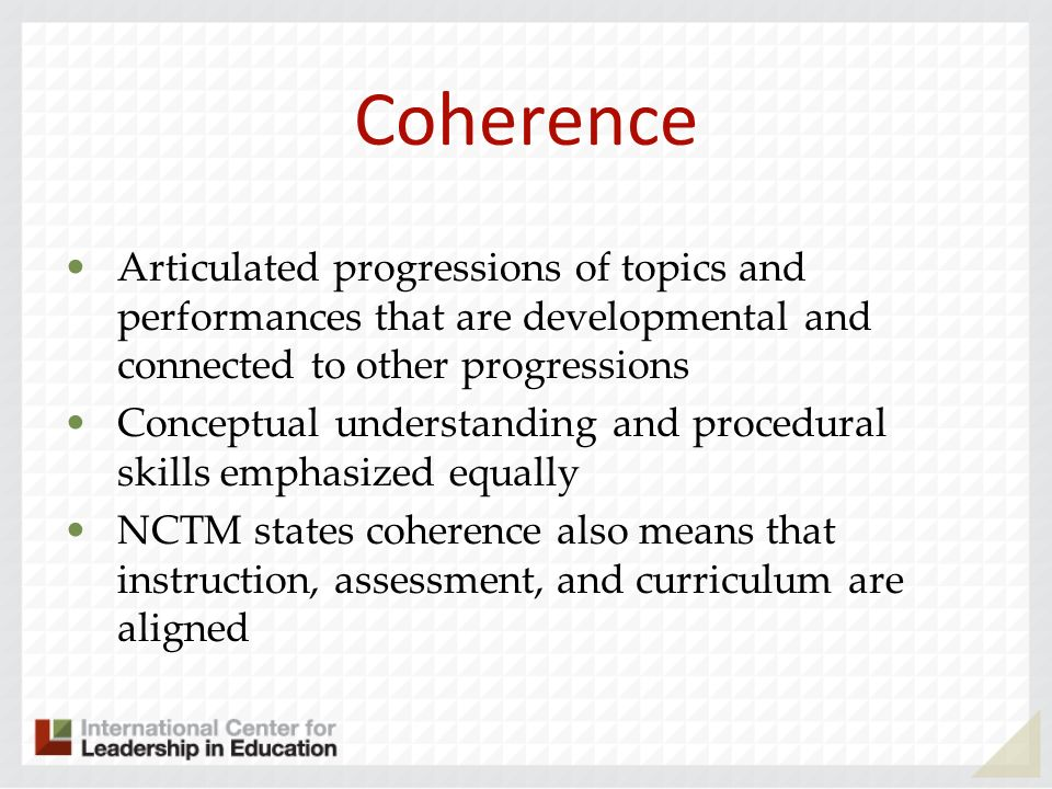 Coherence Articulated progressions of topics and performances that are developmental and connected to other progressions Conceptual understanding and