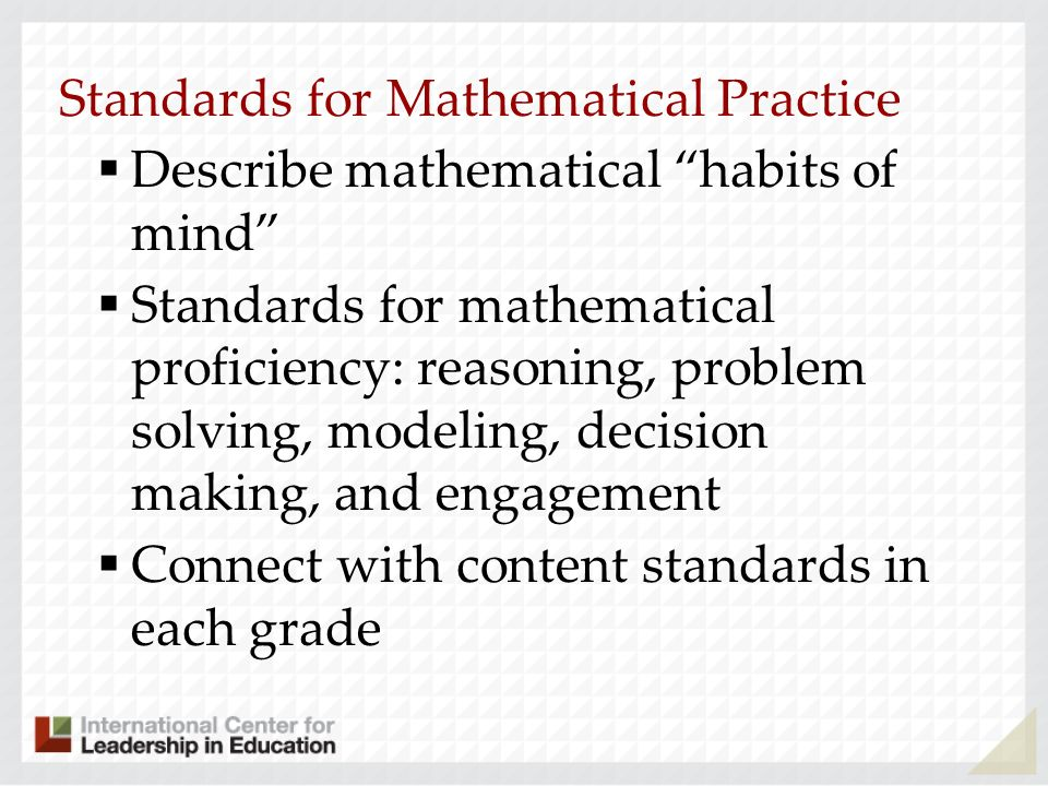 Standards for Mathematical Practice Describe mathematical habits of mind Standards for mathematical proficiency: reasoning, problem solving, modeling,