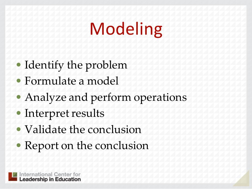 Modeling Identify the problem Formulate a model Analyze and perform operations Interpret results Validate the conclusion Report on the conclusion
