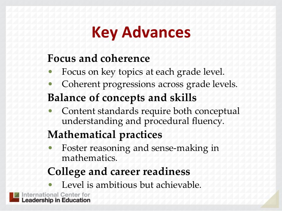 Key Advances Focus and coherence Focus on key topics at each grade level. Coherent progressions across grade levels. Balance of concepts and skills Co