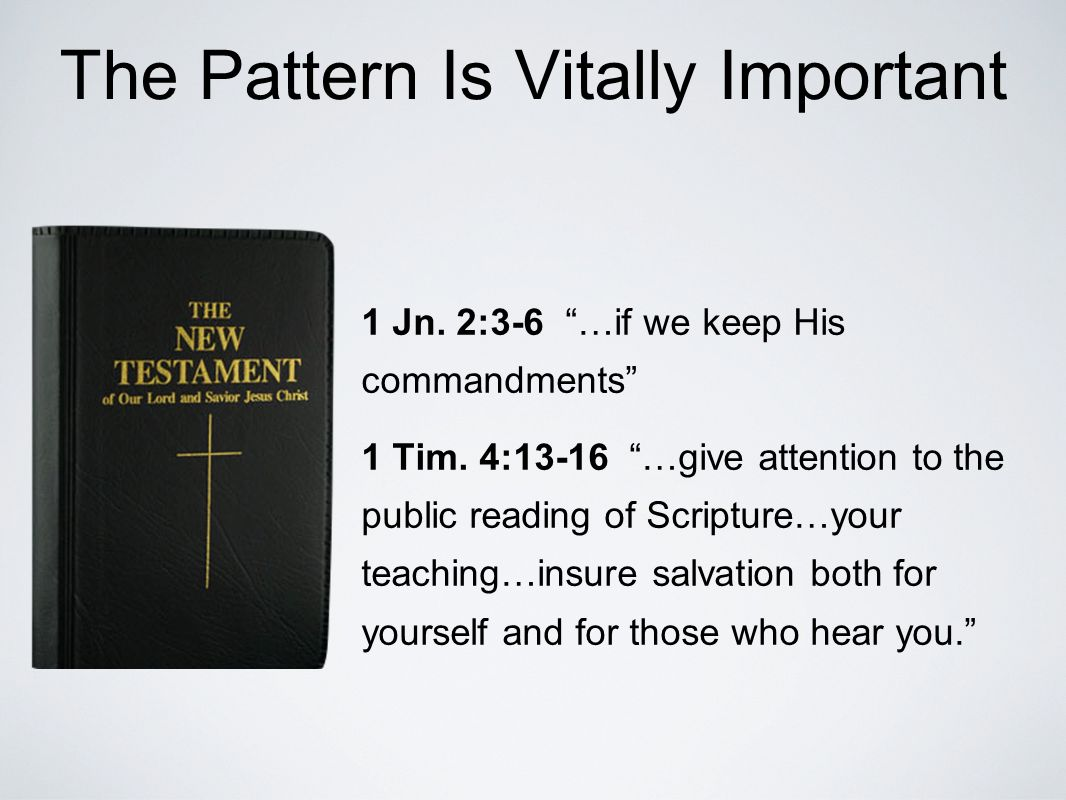 The Pattern Is Vitally Important 1 Jn. 2:3-6 …if we keep His commandments 1 Tim.