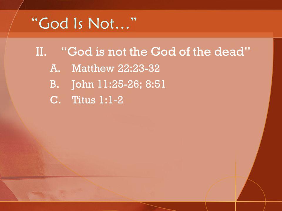 God Is Not… II.God is not the God of the dead A.Matthew 22:23-32 B.John 11:25-26; 8:51 C.Titus 1:1-2