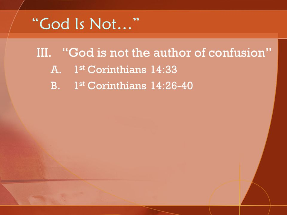 God Is Not… III.God is not the author of confusion A.1 st Corinthians 14:33 B.1 st Corinthians 14:26-40