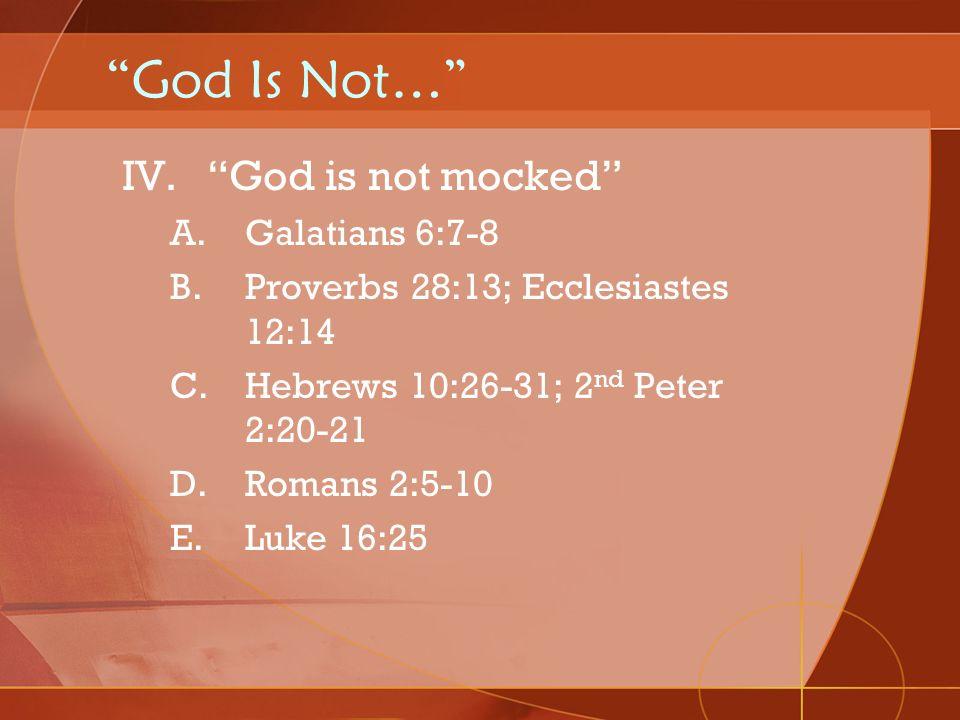 God Is Not… IV.God is not mocked A.Galatians 6:7-8 B.Proverbs 28:13; Ecclesiastes 12:14 C.Hebrews 10:26-31; 2 nd Peter 2:20-21 D.Romans 2:5-10 E.Luke