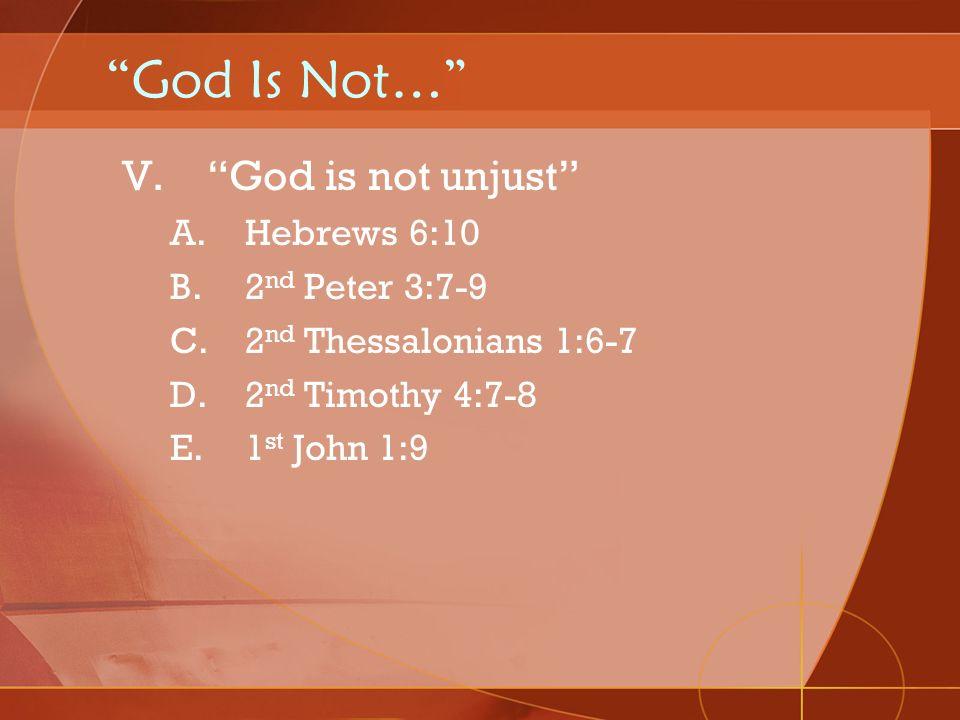 God Is Not… V.God is not unjust A.Hebrews 6:10 B.2 nd Peter 3:7-9 C.2 nd Thessalonians 1:6-7 D.2 nd Timothy 4:7-8 E.1 st John 1:9