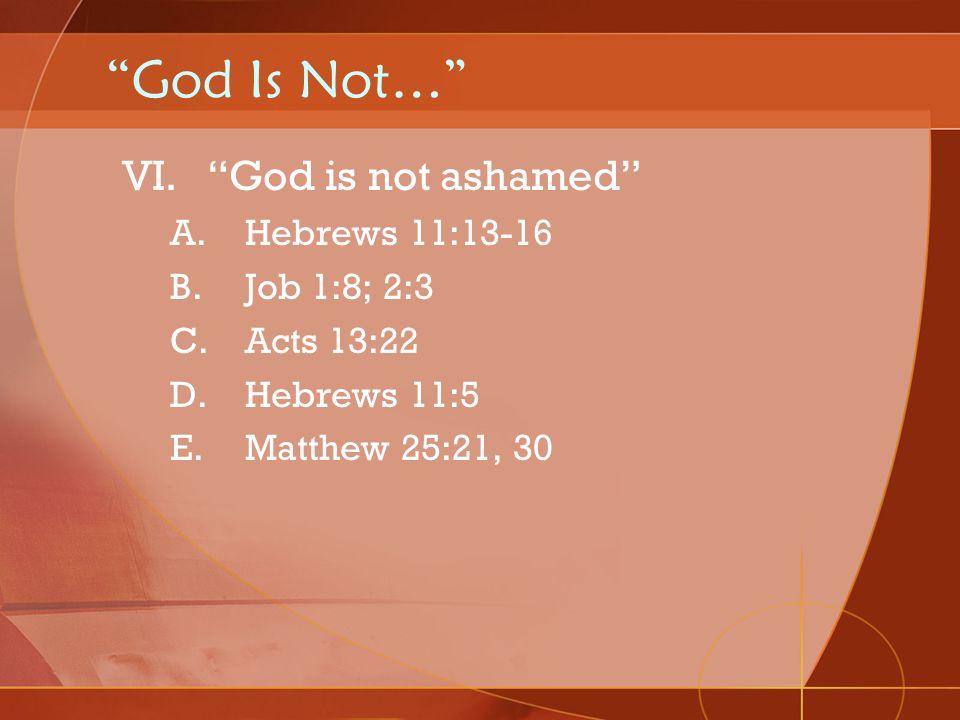 God Is Not… VI.God is not ashamed A.Hebrews 11:13-16 B.Job 1:8; 2:3 C.Acts 13:22 D.Hebrews 11:5 E.Matthew 25:21, 30