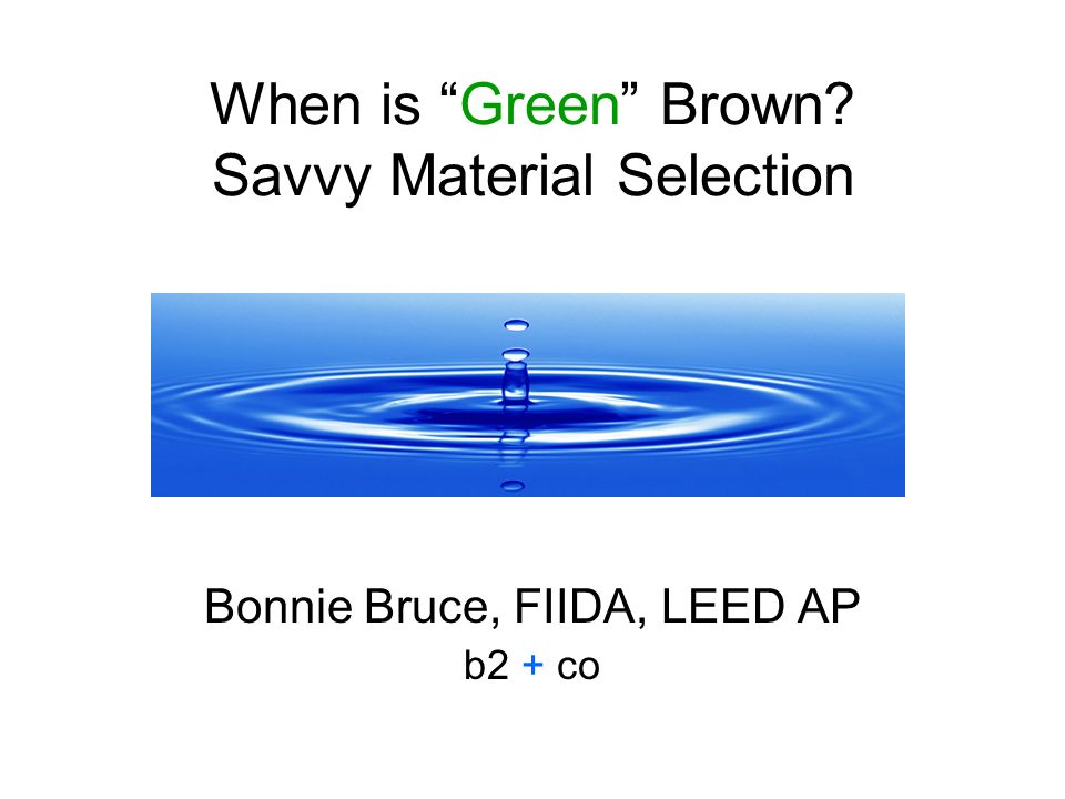 When is Green Brown Savvy Material Selection Bonnie Bruce, FIIDA, LEED AP b2 + co