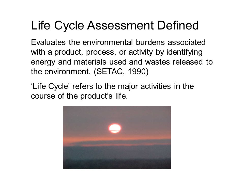 Life Cycle Assessment Defined Evaluates the environmental burdens associated with a product, process, or activity by identifying energy and materials used and wastes released to the environment.