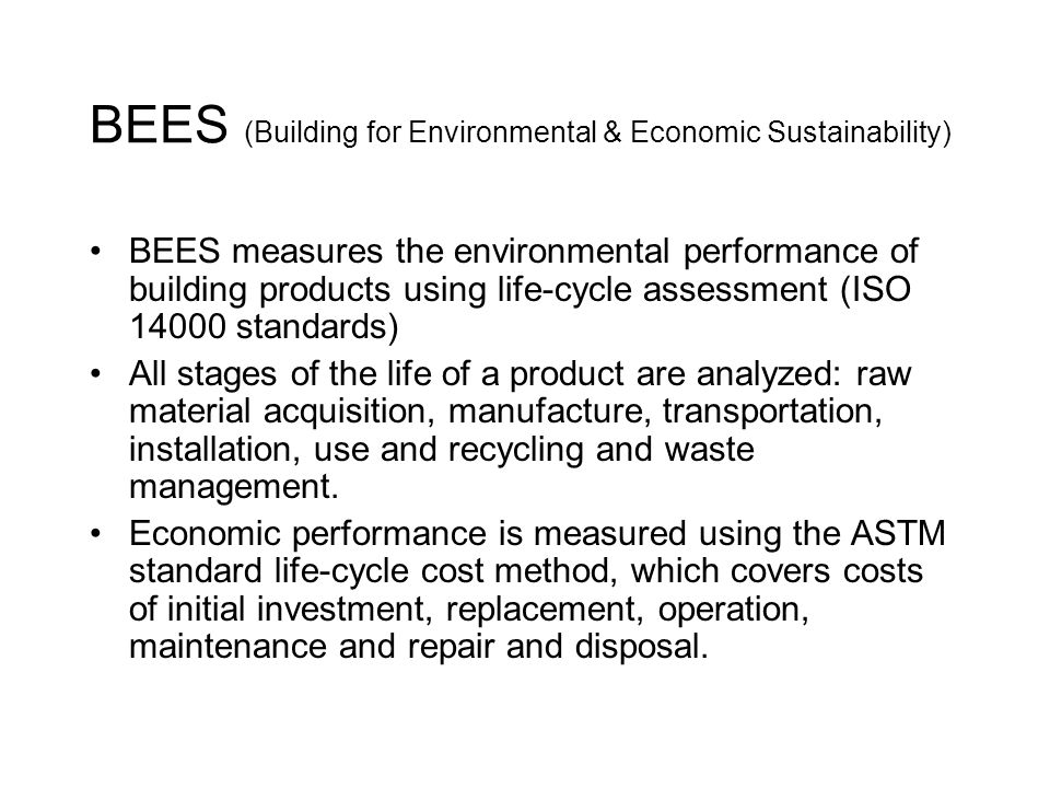BEES (Building for Environmental & Economic Sustainability) BEES measures the environmental performance of building products using life-cycle assessment (ISO 14000 standards) All stages of the life of a product are analyzed: raw material acquisition, manufacture, transportation, installation, use and recycling and waste management.