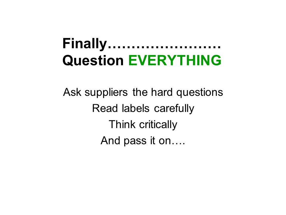 Finally…………………… Question EVERYTHING Ask suppliers the hard questions Read labels carefully Think critically And pass it on….