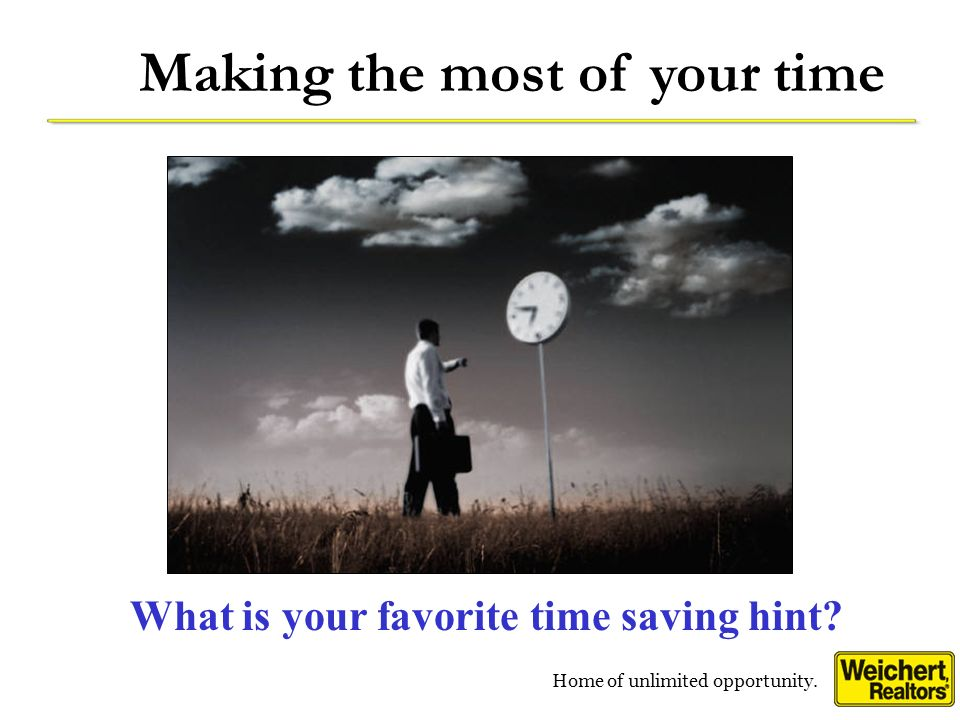 Home of unlimited opportunity. Making the most of your time What is your favorite time saving hint?