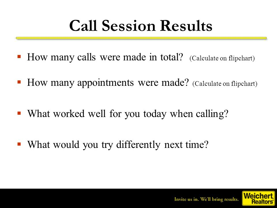 Call Session Results How many calls were made in total? (Calculate on flipchart) How many appointments were made? (Calculate on flipchart) What worked