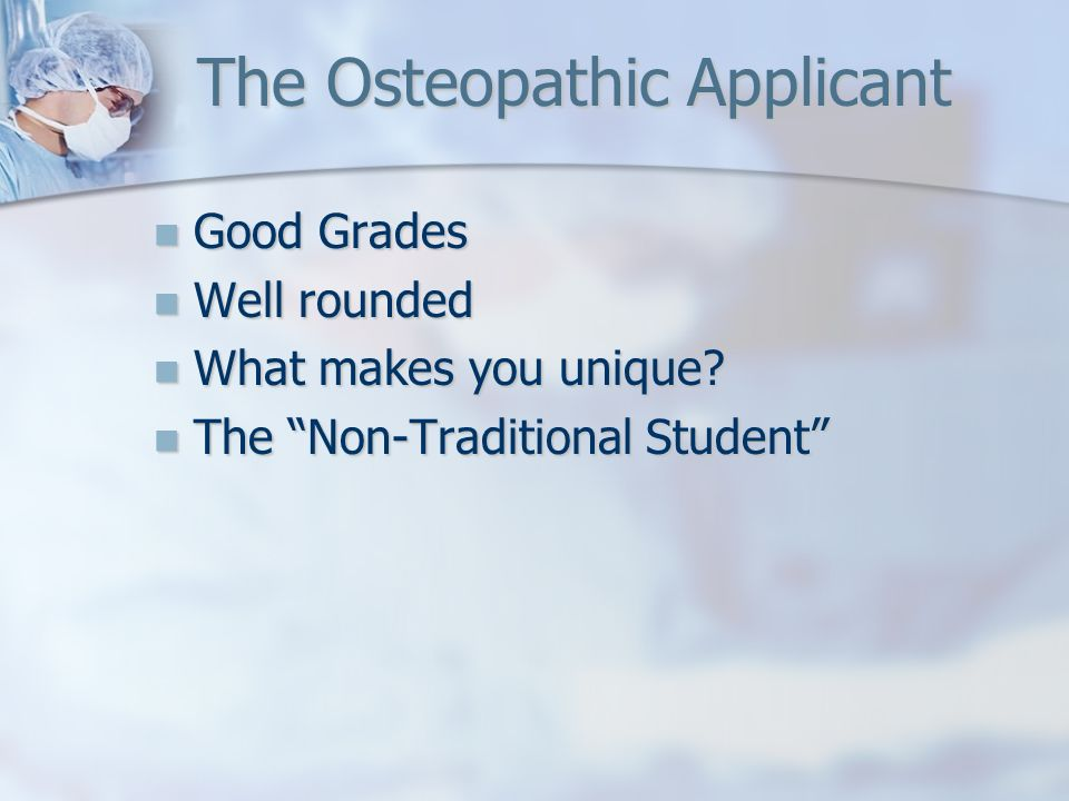 The Osteopathic Applicant Good Grades Good Grades Well rounded Well rounded What makes you unique? What makes you unique? The Non-Traditional Student