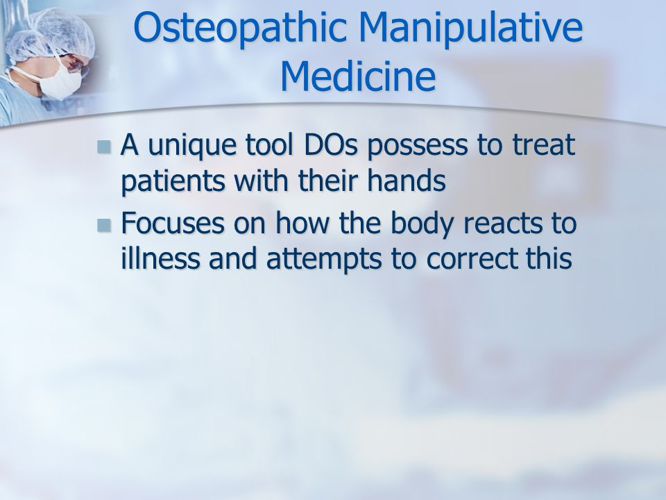 Osteopathic Manipulative Medicine A unique tool DOs possess to treat patients with their hands A unique tool DOs possess to treat patients with their hands Focuses on how the body reacts to illness and attempts to correct this Focuses on how the body reacts to illness and attempts to correct this