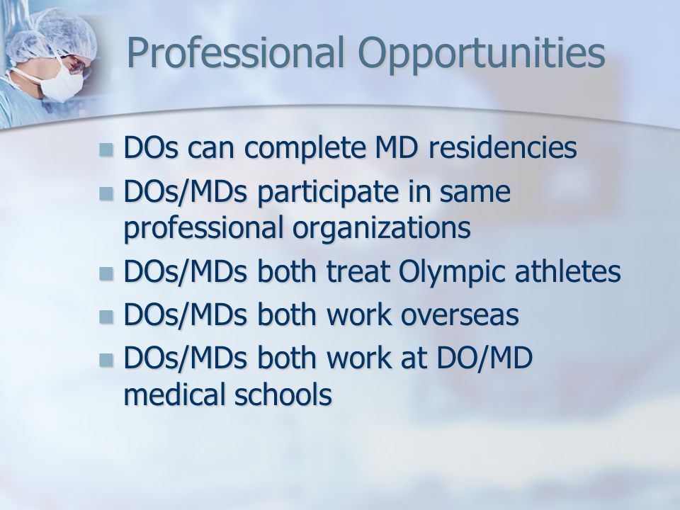 Professional Opportunities DOs can complete MD residencies DOs can complete MD residencies DOs/MDs participate in same professional organizations DOs/