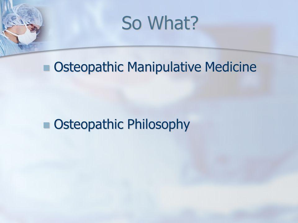 So What? Osteopathic Manipulative Medicine Osteopathic Manipulative Medicine Osteopathic Philosophy Osteopathic Philosophy