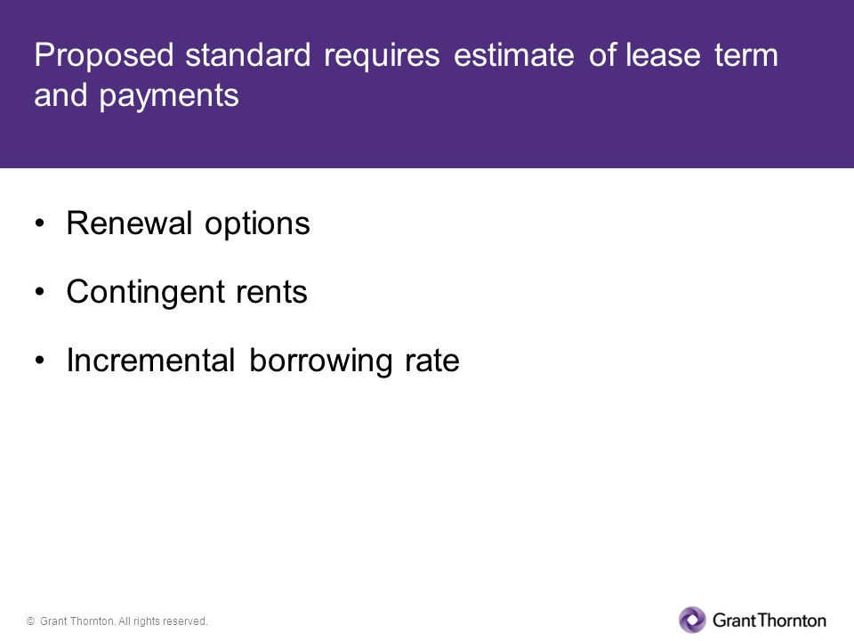 © Grant Thornton. All rights reserved. Proposed standard requires estimate of lease term and payments Renewal options Contingent rents Incremental bor
