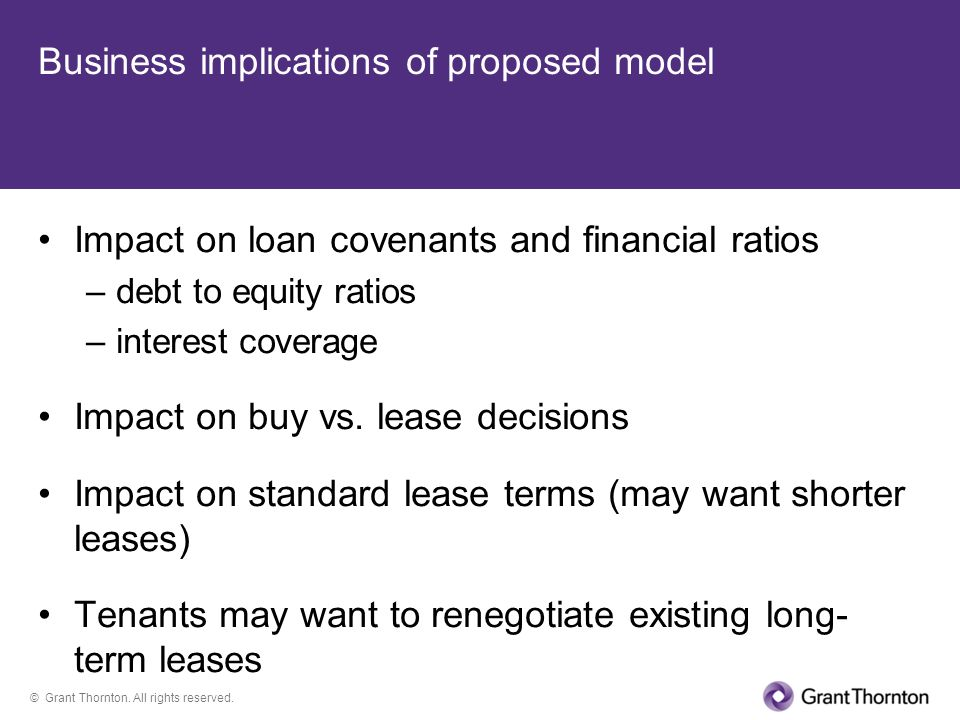 © Grant Thornton. All rights reserved. Business implications of proposed model Impact on loan covenants and financial ratios –debt to equity ratios –i