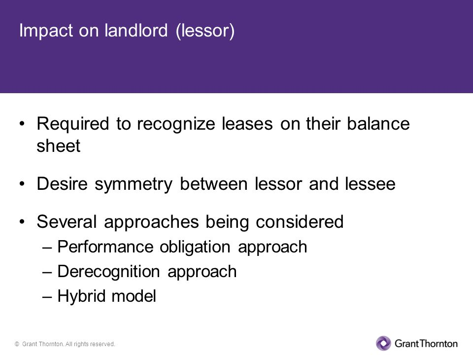 © Grant Thornton. All rights reserved. Impact on landlord (lessor) Required to recognize leases on their balance sheet Desire symmetry between lessor