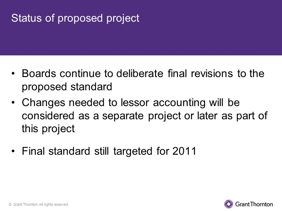 © Grant Thornton. All rights reserved. Status of proposed project Boards continue to deliberate final revisions to the proposed standard Changes neede