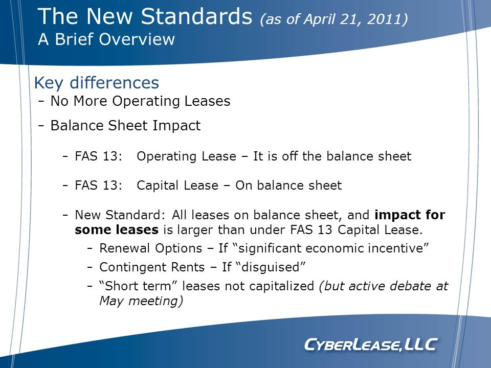 Key differences No More Operating Leases Balance Sheet Impact FAS 13: Operating Lease – It is off the balance sheet FAS 13: Capital Lease – On balance