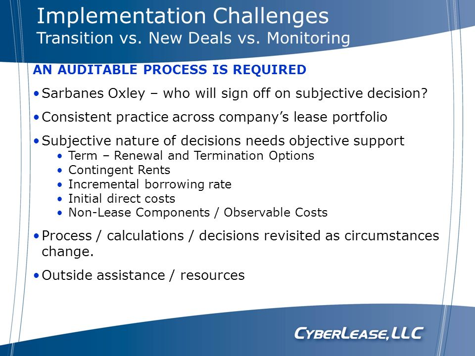 AN AUDITABLE PROCESS IS REQUIRED Sarbanes Oxley – who will sign off on subjective decision? Consistent practice across companys lease portfolio Subjec