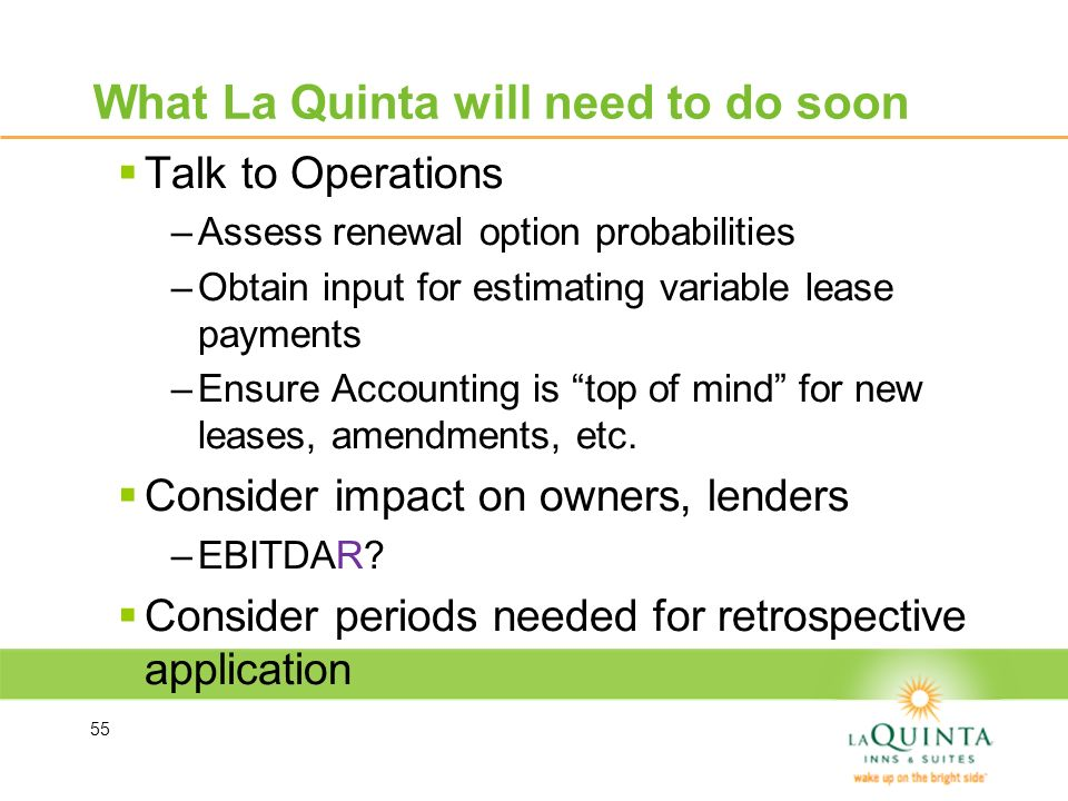 What La Quinta will need to do soon Talk to Operations –Assess renewal option probabilities –Obtain input for estimating variable lease payments –Ensu