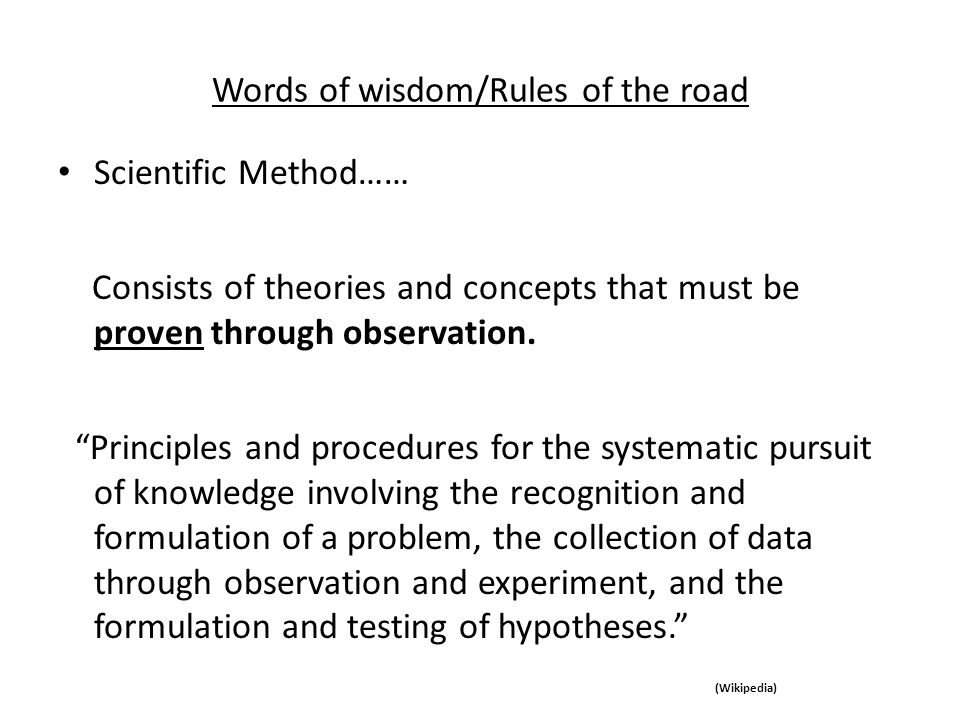 Words of wisdom/Rules of the road Scientific Method…… Consists of theories and concepts that must be proven through observation. Principles and proced