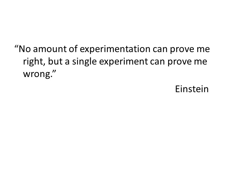 No amount of experimentation can prove me right, but a single experiment can prove me wrong. Einstein