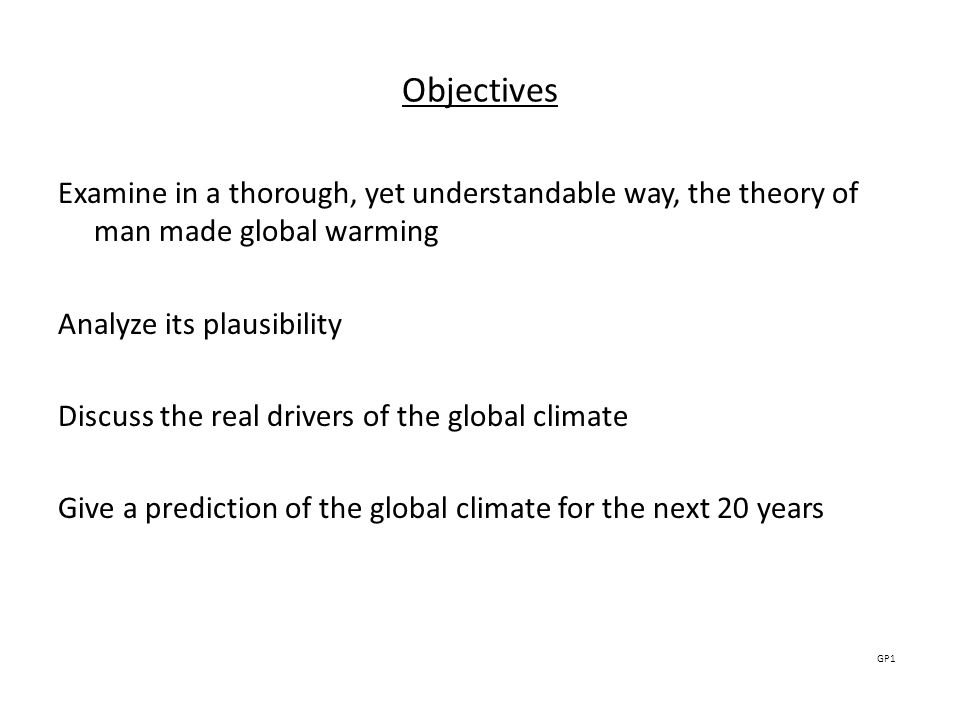 Objectives Examine in a thorough, yet understandable way, the theory of man made global warming Analyze its plausibility Discuss the real drivers of the global climate Give a prediction of the global climate for the next 20 years GP1