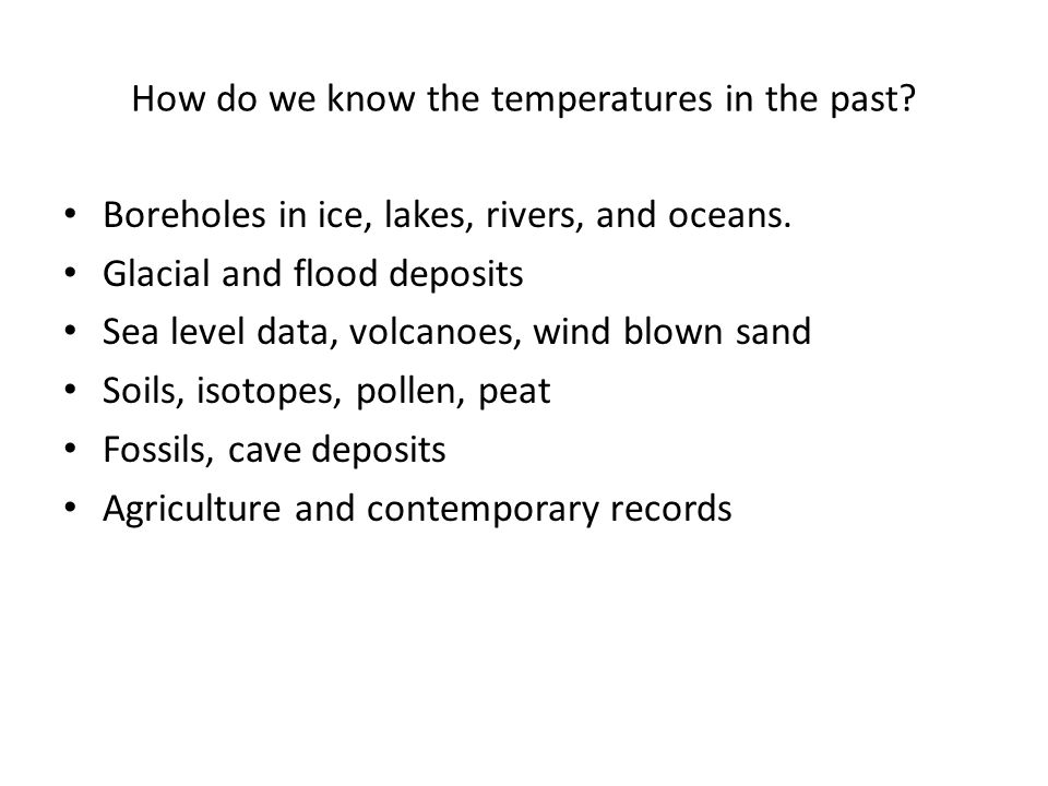 How do we know the temperatures in the past? Boreholes in ice, lakes, rivers, and oceans. Glacial and flood deposits Sea level data, volcanoes, wind b