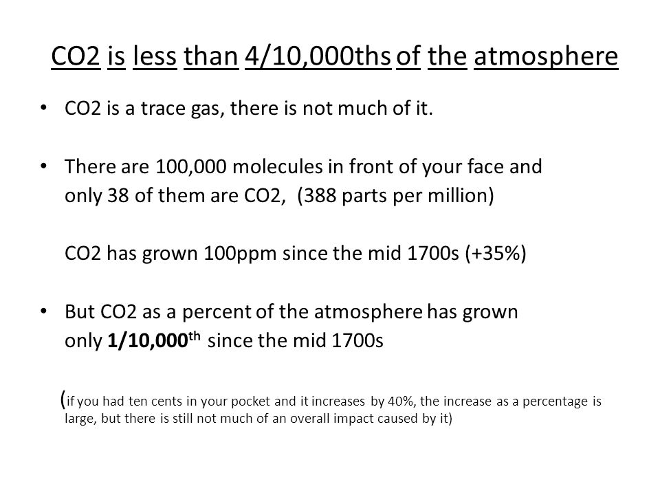 CO2 is less than 4/10,000ths of the atmosphere CO2 is a trace gas, there is not much of it. There are 100,000 molecules in front of your face and only