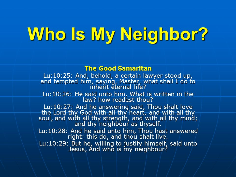 Who Is My Neighbor? The Good Samaritan Lu:10:25: And, behold, a certain lawyer stood up, and tempted him, saying, Master, what shall I do to inherit e