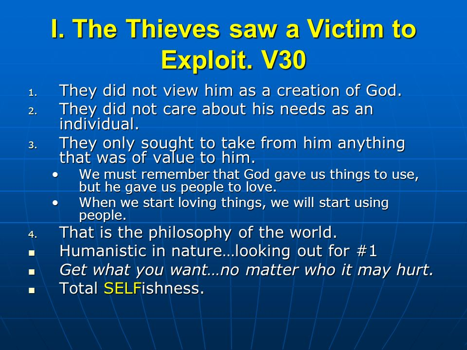 I. The Thieves saw a Victim to Exploit. V30 1. They did not view him as a creation of God. 2. They did not care about his needs as an individual. 3. T
