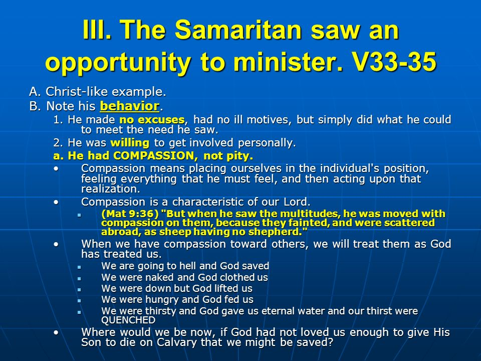 III. The Samaritan saw an opportunity to minister. V33-35 A. Christ-like example. B. Note his behavior. 1. He made no excuses, had no ill motives, but