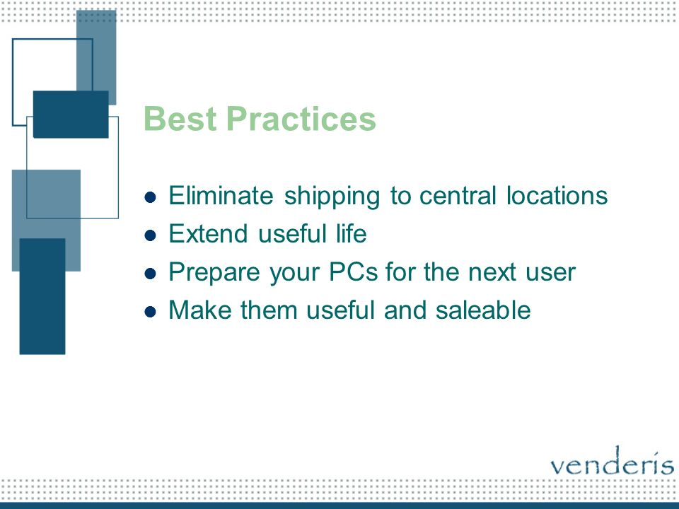 Best Practices Eliminate shipping to central locations Extend useful life Prepare your PCs for the next user Make them useful and saleable