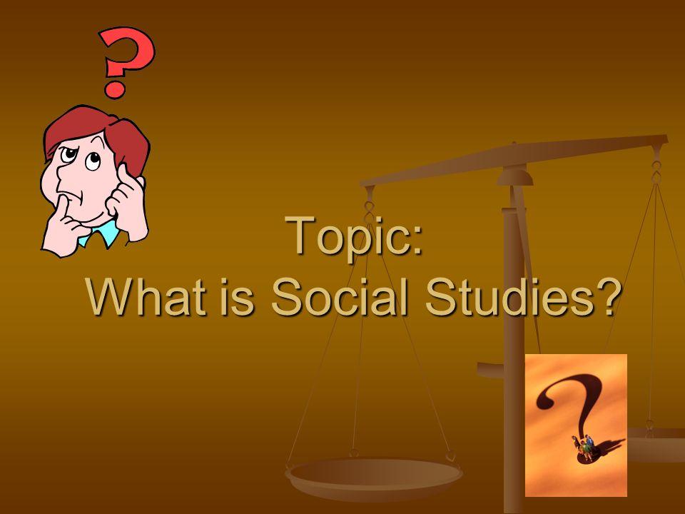 Topic: What is Social Studies?