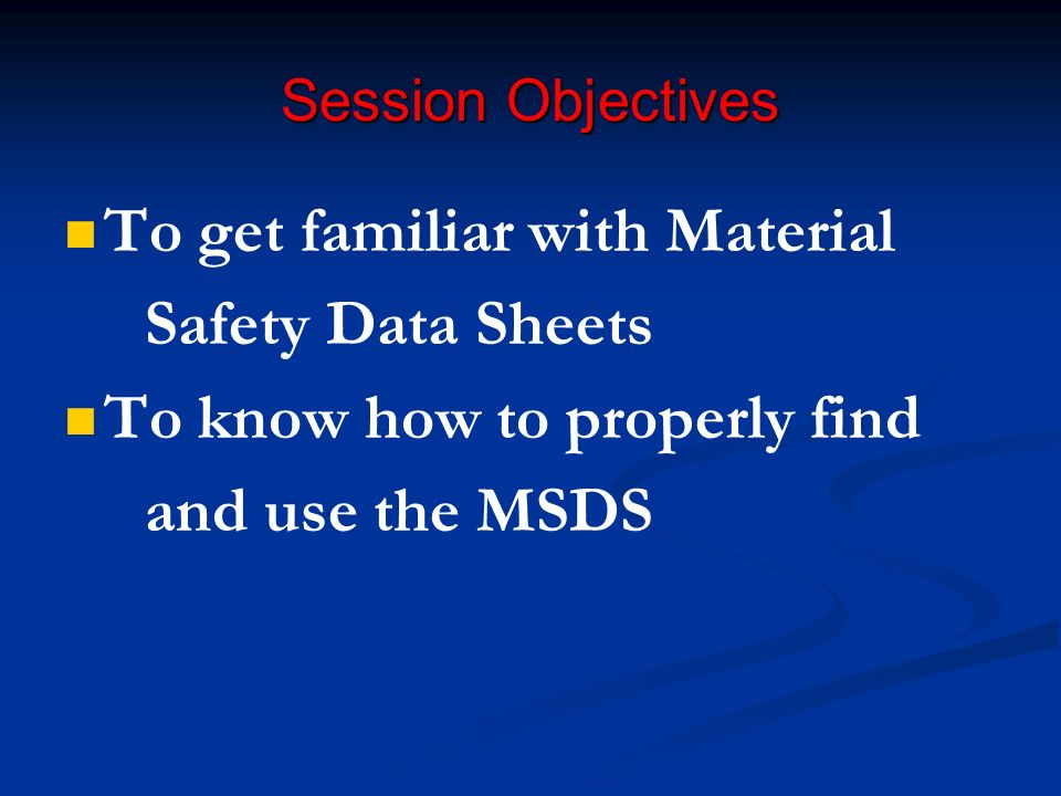 Session Objectives To get familiar with Material Safety Data Sheets To know how to properly find and use the MSDS