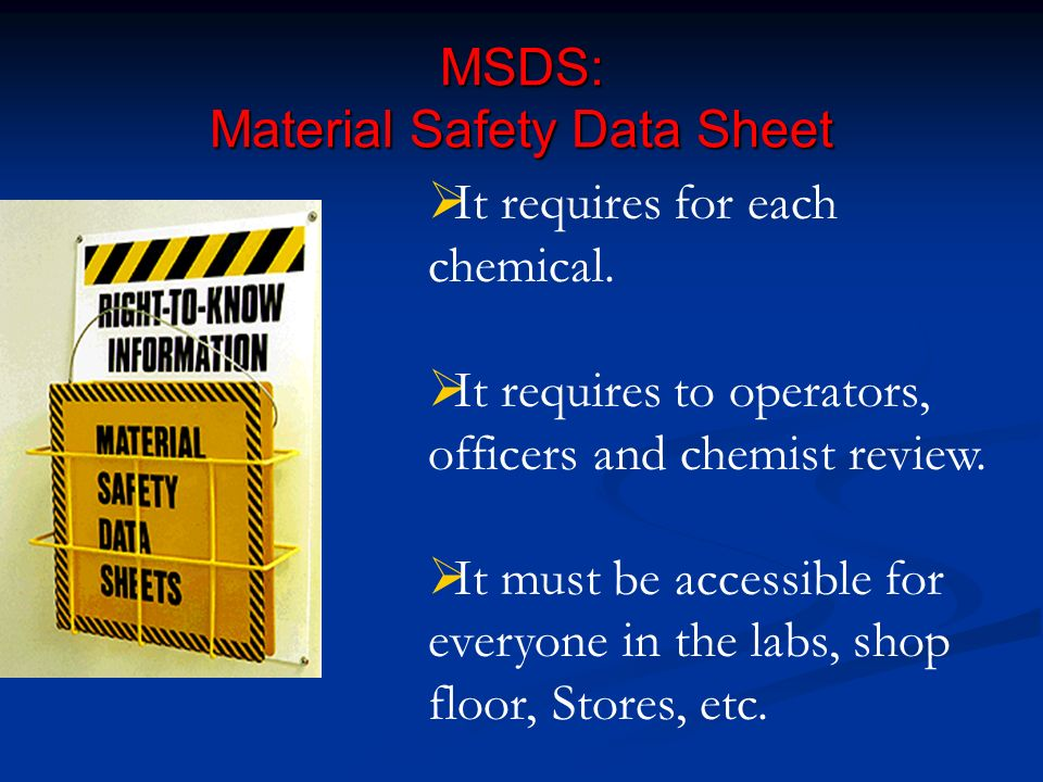 MSDS: Material Safety Data Sheet It requires for each chemical. It requires to operators, officers and chemist review. It must be accessible for every