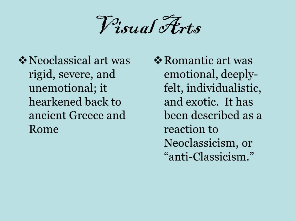 Visual Arts Neoclassical art was rigid, severe, and unemotional; it hearkened back to ancient Greece and Rome Romantic art was emotional, deeply- felt